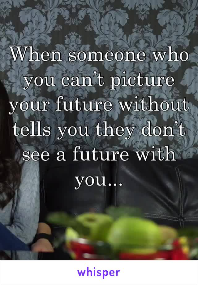 When someone who you can't picture your future without tells you they don't see a future with you...