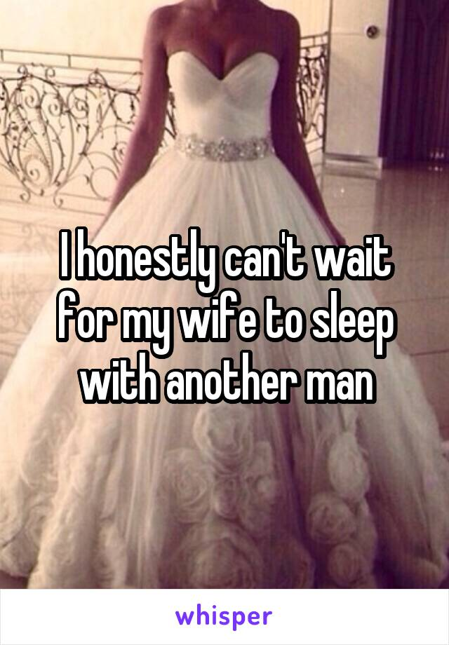 I honestly can't wait for my wife to sleep with another man