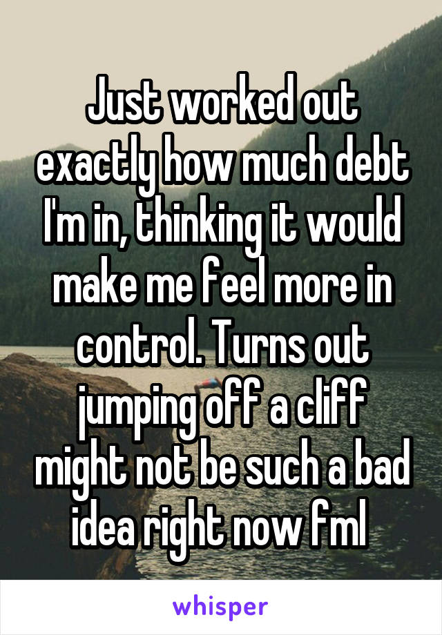 Just worked out exactly how much debt I'm in, thinking it would make me feel more in control. Turns out jumping off a cliff might not be such a bad idea right now fml