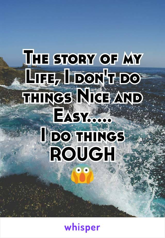 The story of my Life, I don't do things Nice and Easy..... I do things ROUGH 😱