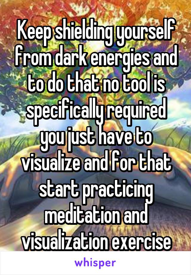 Keep shielding yourself from dark energies and to do that no tool is specifically required you just have to visualize and for that start practicing meditation and visualization exercise