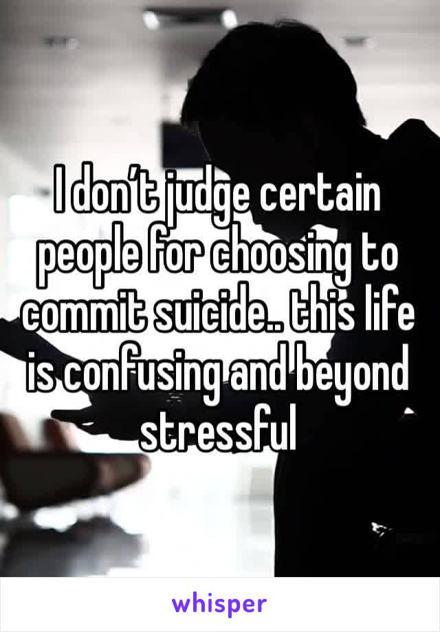 I don't judge certain people for choosing to commit suicide.. this life is confusing and beyond stressful