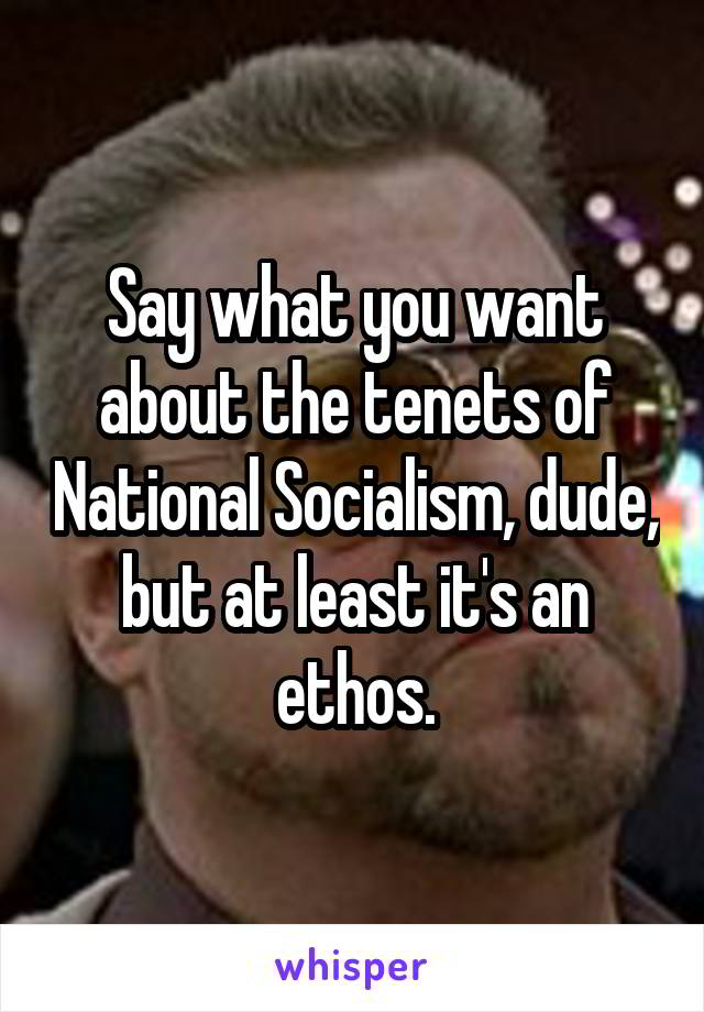Say what you want about the tenets of National Socialism, dude, but at least it's an ethos.