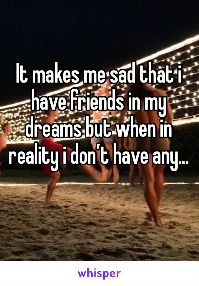 It makes me sad that i have friends in my dreams but when in reality i don't have any...