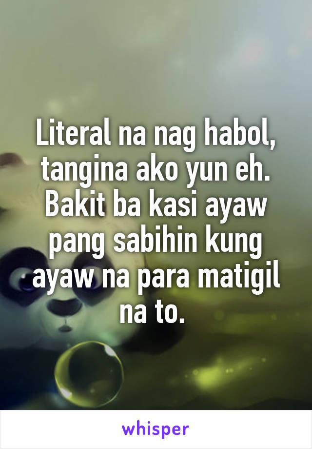 Literal na nag habol, tangina ako yun eh. Bakit ba kasi ayaw pang sabihin kung ayaw na para matigil na to.