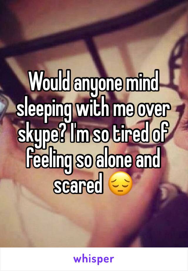 Would anyone mind sleeping with me over skype? I'm so tired of feeling so alone and scared 😔