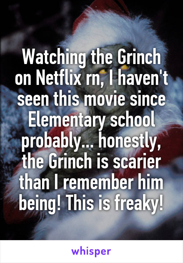 Watching the Grinch on Netflix rn, I haven't seen this movie since Elementary school probably... honestly, the Grinch is scarier than I remember him being! This is freaky!