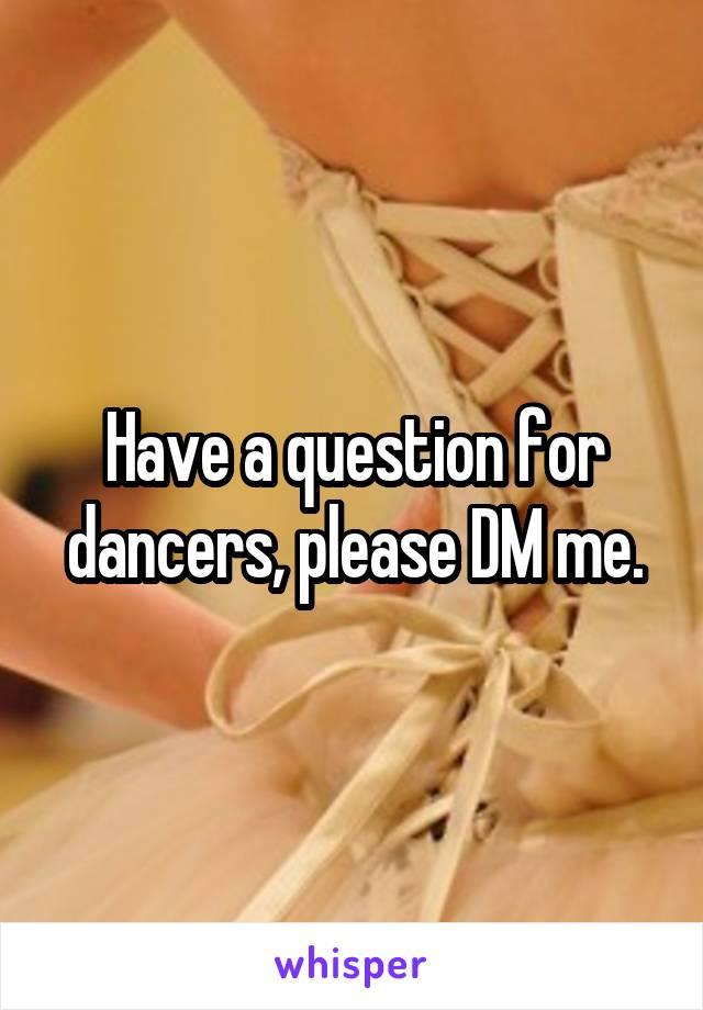Have a question for dancers, please DM me.