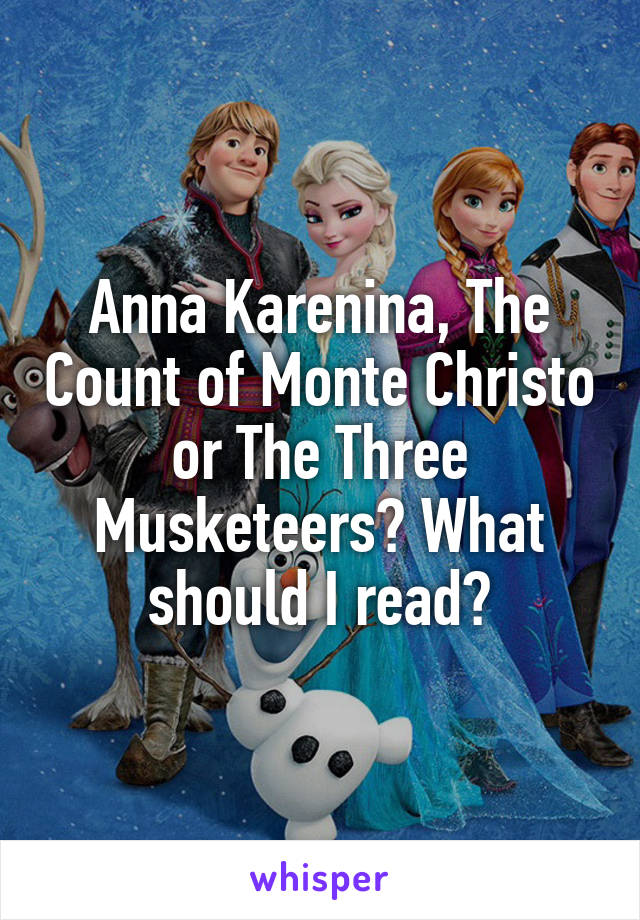 Anna Karenina, The Count of Monte Christo or The Three Musketeers? What should I read?