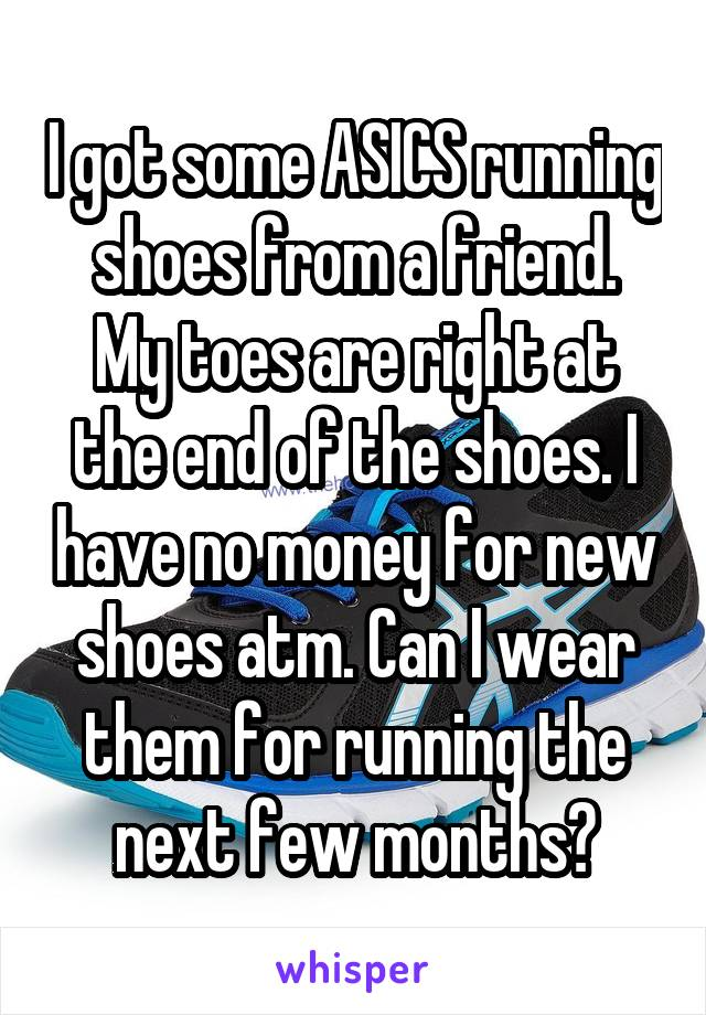 I got some ASICS running shoes from a friend. My toes are right at the end of the shoes. I have no money for new shoes atm. Can I wear them for running the next few months?