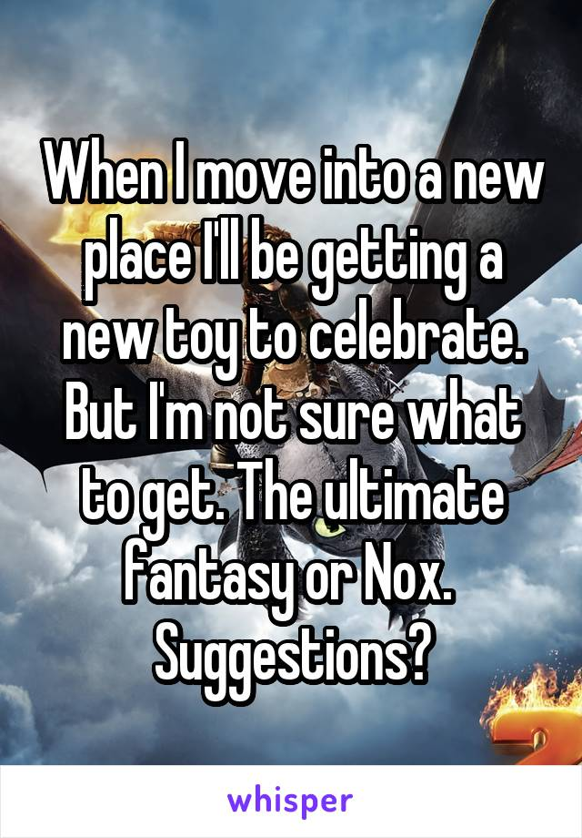 When I move into a new place I'll be getting a new toy to celebrate. But I'm not sure what to get. The ultimate fantasy or Nox.  Suggestions?