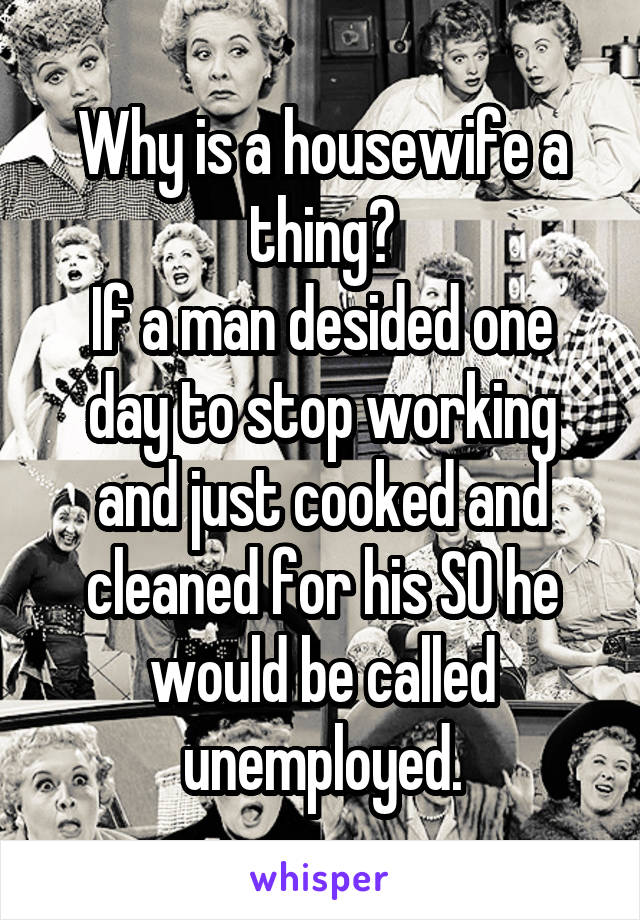 Why is a housewife a thing? If a man desided one day to stop working and just cooked and cleaned for his SO he would be called unemployed.
