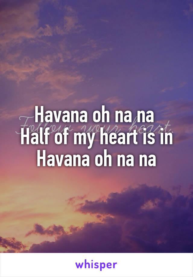 Havana oh na na  Half of my heart is in Havana oh na na
