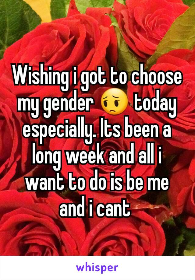 Wishing i got to choose my gender 😔 today especially. Its been a long week and all i want to do is be me and i cant