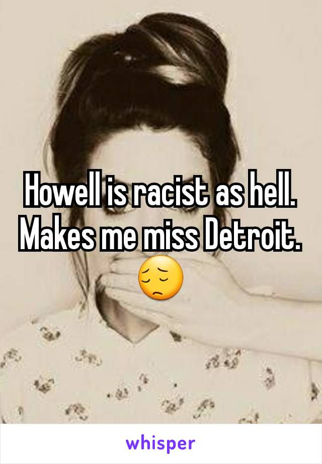 Howell is racist as hell. Makes me miss Detroit. 😔
