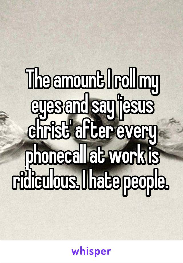 The amount I roll my eyes and say 'jesus christ' after every phonecall at work is ridiculous. I hate people.