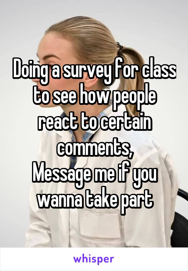 Doing a survey for class to see how people react to certain comments, Message me if you wanna take part