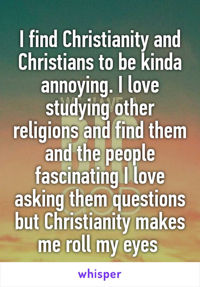 I find Christianity and Christians to be kinda annoying. I love studying other religions and find them and the people fascinating I love asking them questions but Christianity makes me roll my eyes