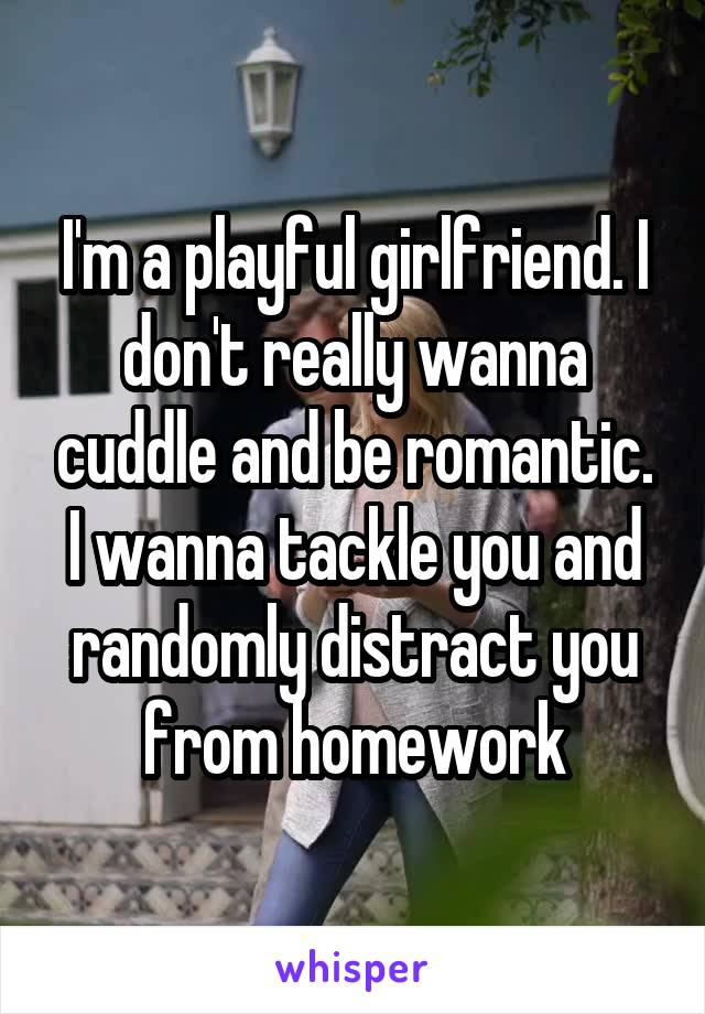 I'm a playful girlfriend. I don't really wanna cuddle and be romantic. I wanna tackle you and randomly distract you from homework