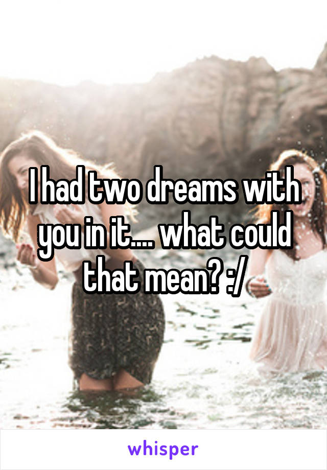 I had two dreams with you in it.... what could that mean? :/