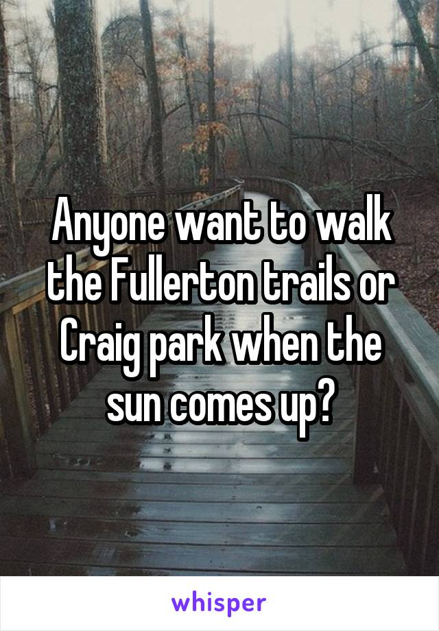 Anyone want to walk the Fullerton trails or Craig park when the sun comes up?