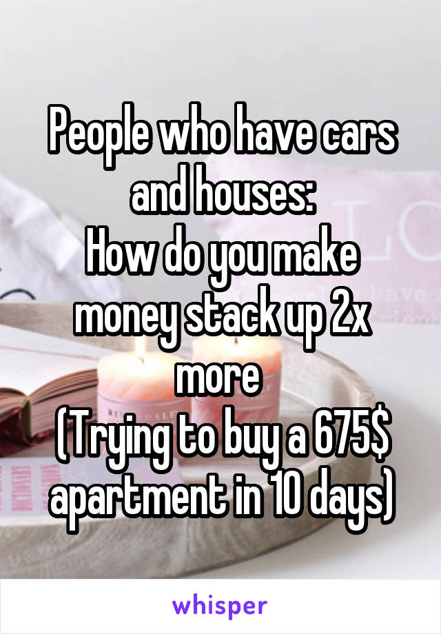 People who have cars and houses: How do you make money stack up 2x more  (Trying to buy a 675$ apartment in 10 days)