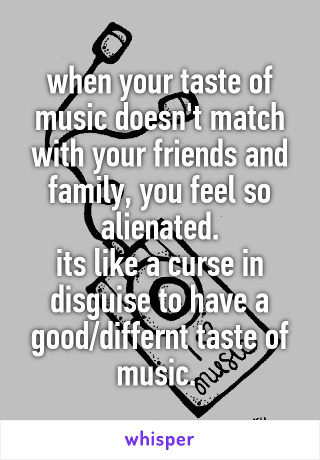 when your taste of music doesn't match with your friends and family, you feel so alienated. its like a curse in disguise to have a good/differnt taste of music.