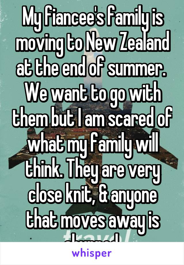 My fiancee's family is moving to New Zealand at the end of summer.  We want to go with them but I am scared of what my family will think. They are very close knit, & anyone that moves away is shunned.