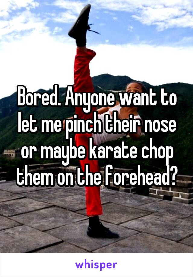 Bored. Anyone want to let me pinch their nose or maybe karate chop them on the forehead?