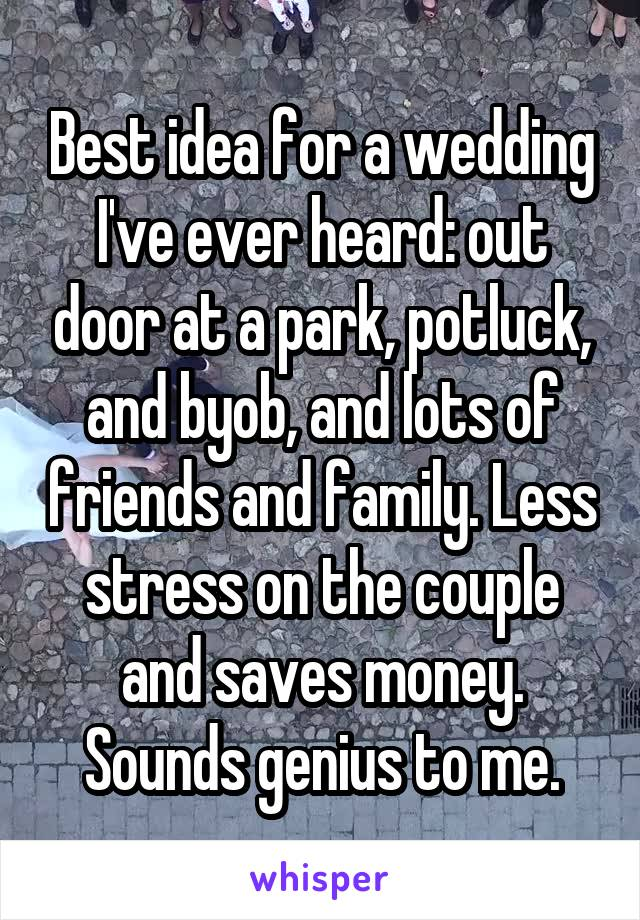 Best idea for a wedding I've ever heard: out door at a park, potluck, and byob, and lots of friends and family. Less stress on the couple and saves money. Sounds genius to me.
