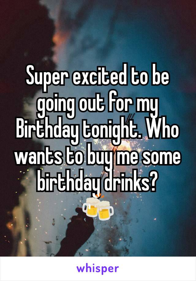 Super excited to be going out for my Birthday tonight. Who wants to buy me some birthday drinks? 🍻