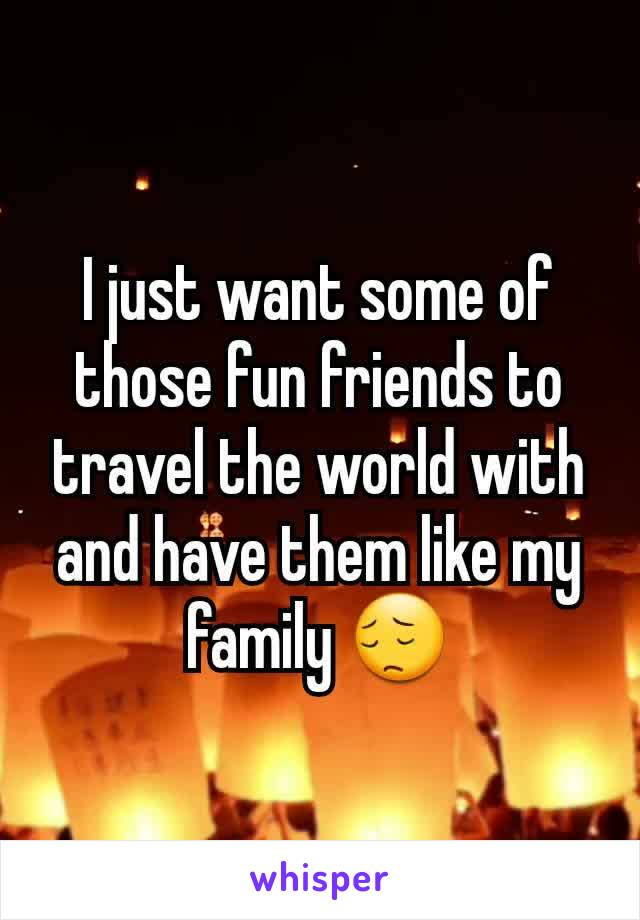 I just want some of those fun friends to travel the world with and have them like my family 😔