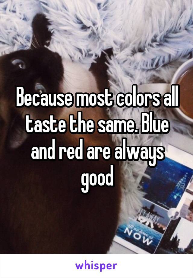 Because most colors all taste the same. Blue and red are always good