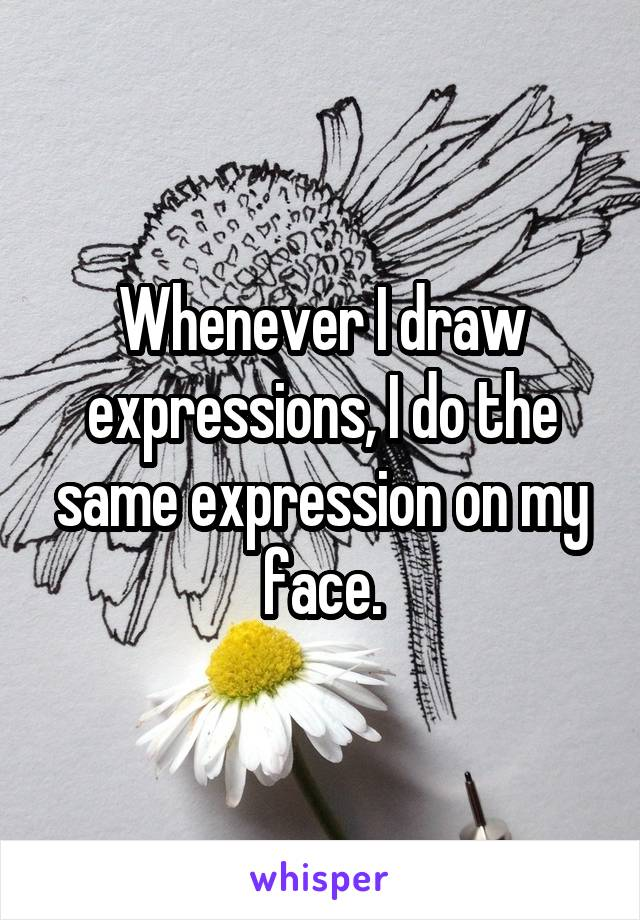 Whenever I draw expressions, I do the same expression on my face.