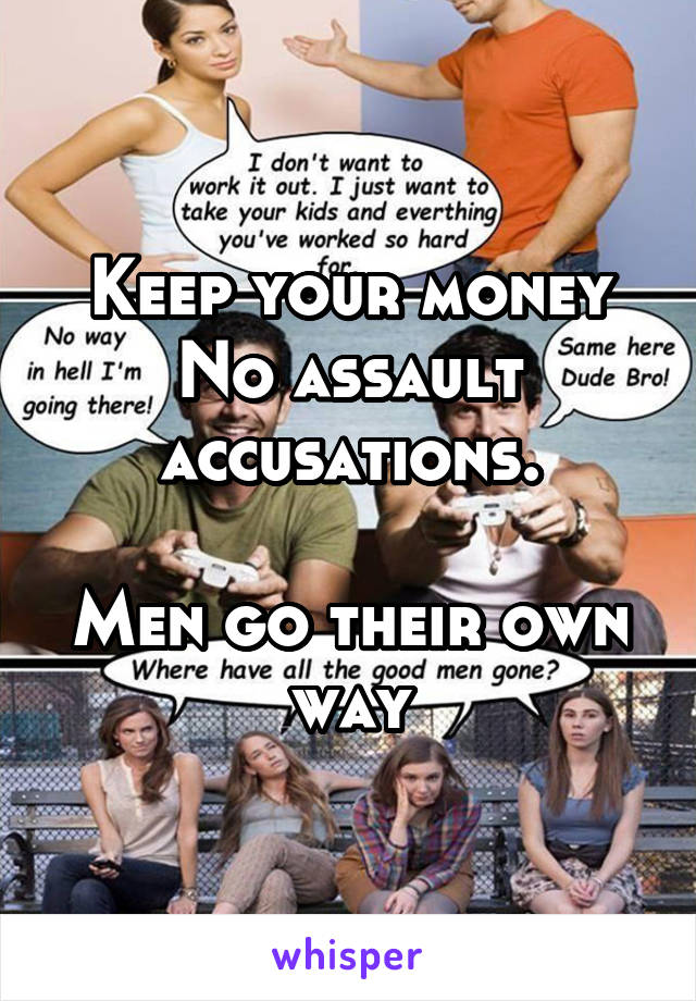 Keep your money No assault accusations.  Men go their own way