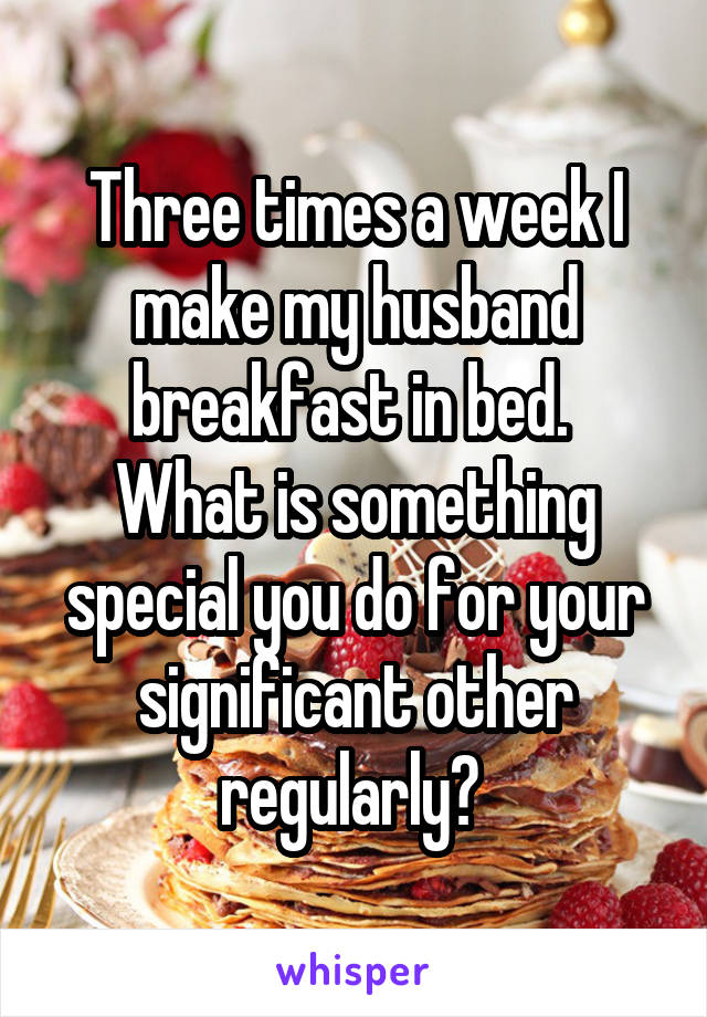 Three times a week I make my husband breakfast in bed.  What is something special you do for your significant other regularly?