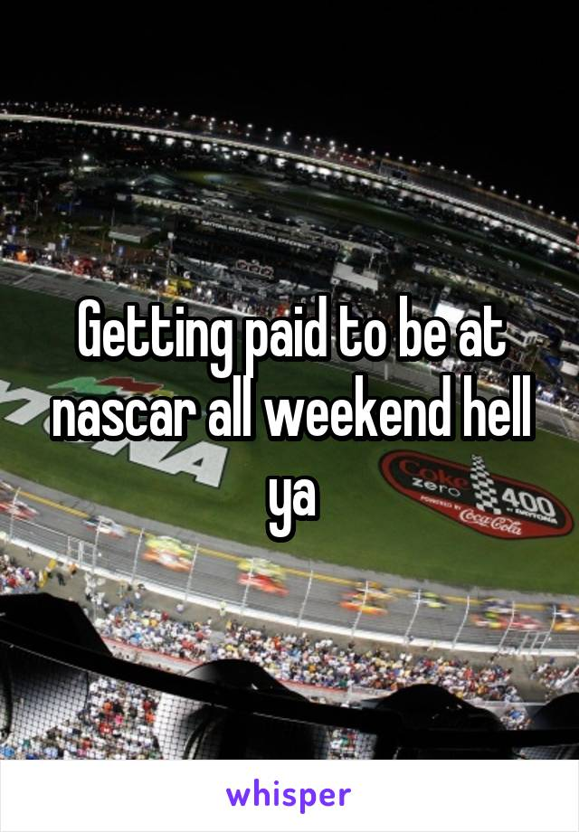 Getting paid to be at nascar all weekend hell ya