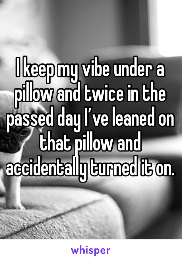 I keep my vibe under a pillow and twice in the passed day I've leaned on that pillow and accidentally turned it on.