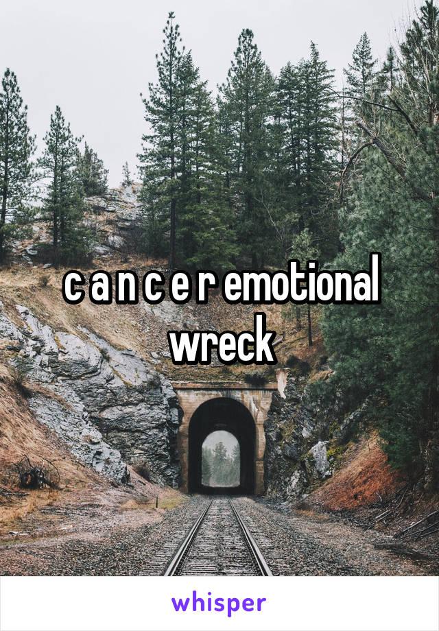 c a n c e r emotional wreck