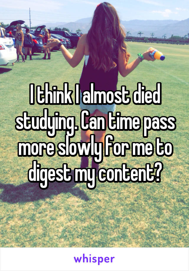 I think I almost died studying. Can time pass more slowly for me to digest my content?