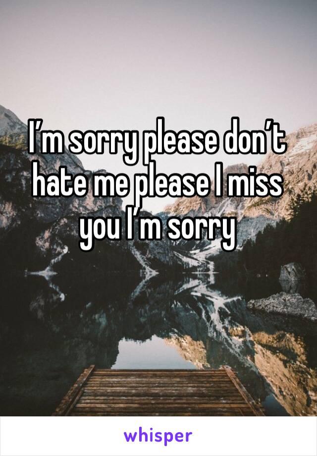 I'm sorry please don't hate me please I miss you I'm sorry