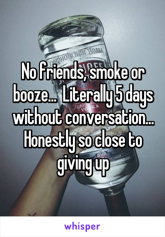 No friends, smoke or booze...  Literally 5 days without conversation... Honestly so close to giving up