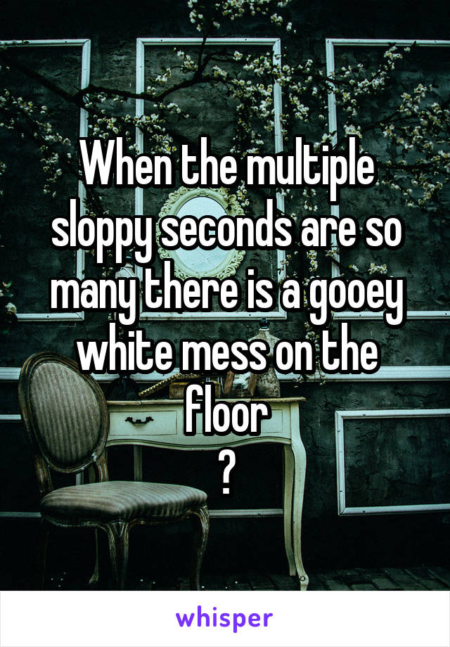 When the multiple sloppy seconds are so many there is a gooey white mess on the floor 👌