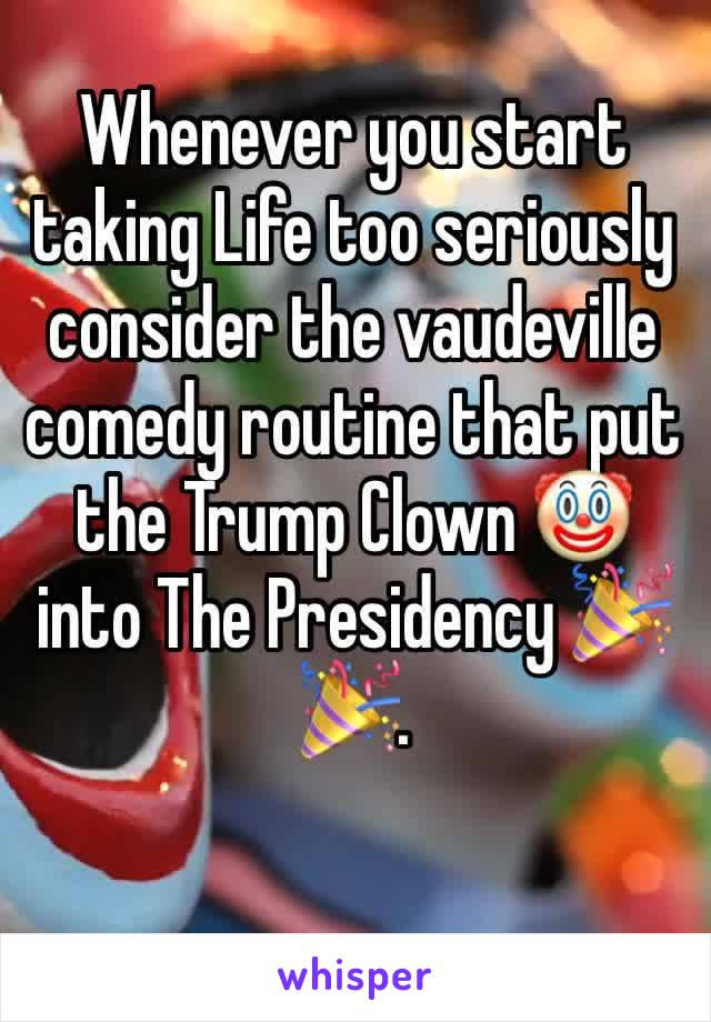 Whenever you start taking Life too seriously consider the vaudeville comedy routine that put the Trump Clown 🤡 into The Presidency 🎉🎉.