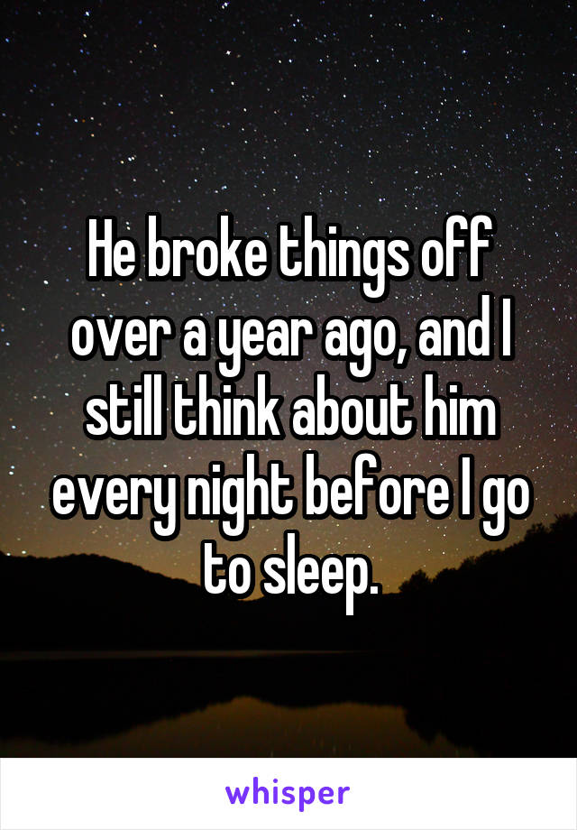 He broke things off over a year ago, and I still think about him every night before I go to sleep.