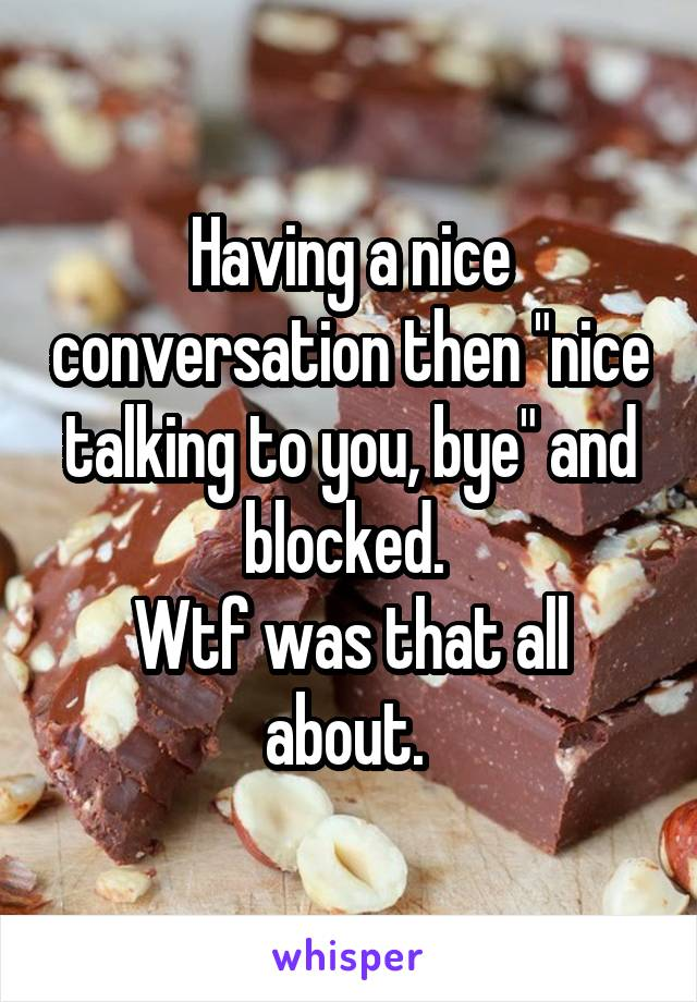 """Having a nice conversation then """"nice talking to you, bye"""" and blocked.  Wtf was that all about."""