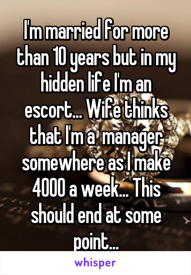 I'm married for more than 10 years but in my hidden life I'm an escort... Wife thinks that I'm a  manager somewhere as I make 4000 a week... This should end at some point...