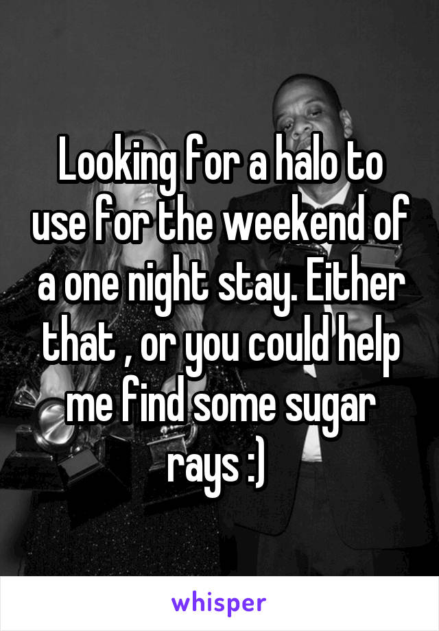 Looking for a halo to use for the weekend of a one night stay. Either that , or you could help me find some sugar rays :)