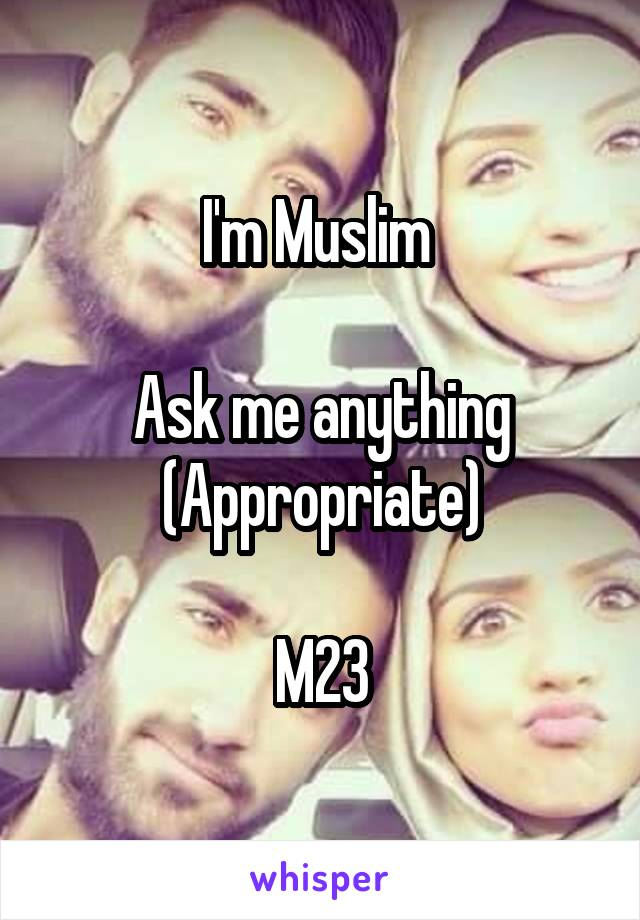 I'm Muslim   Ask me anything (Appropriate)  M23