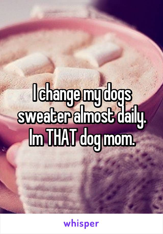 I change my dogs sweater almost daily. Im THAT dog mom.